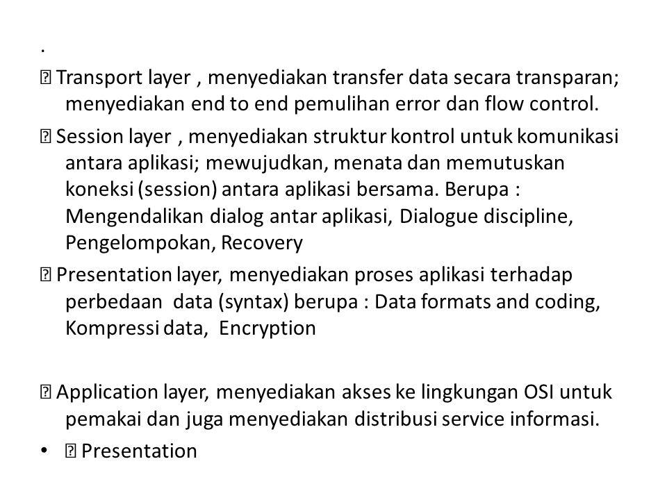 .  Transport layer, menyediakan transfer data secara transparan; menyediakan end to end pemulihan error dan flow control.  Session layer, menyediaka