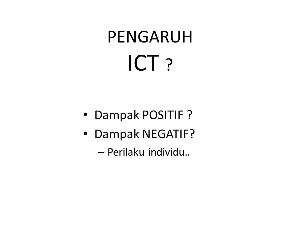 PENGARUH ICT ? Dampak POSITIF ? Dampak NEGATIF? – Perilaku individu..