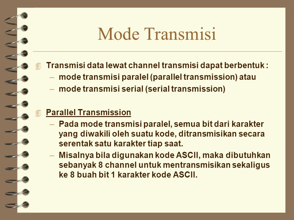 Mode Transmisi 4 Transmisi data lewat channel transmisi dapat berbentuk : –mode transmisi paralel (parallel transmission) atau –mode transmisi serial