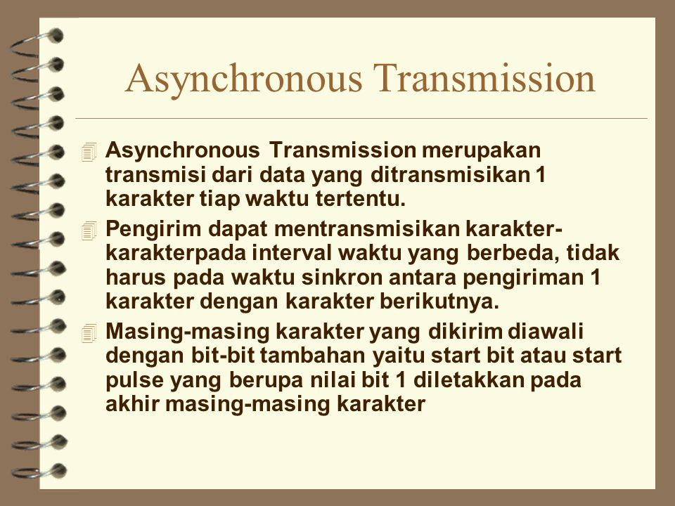 Asynchronous Transmission 4 Asynchronous Transmission merupakan transmisi dari data yang ditransmisikan 1 karakter tiap waktu tertentu. 4 Pengirim dap