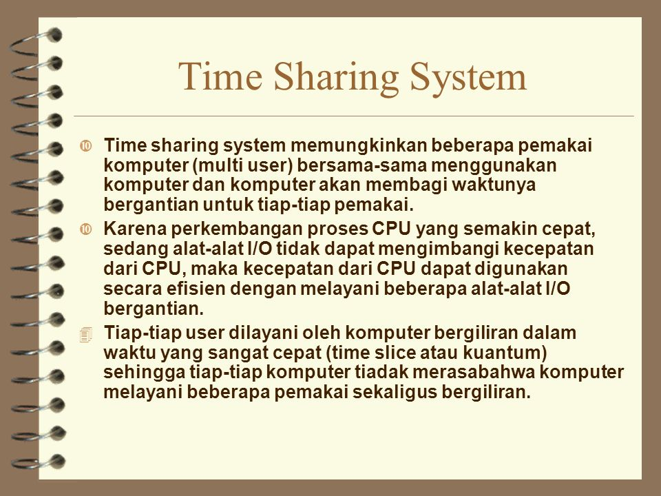 Time Sharing System Time sharing system memungkinkan beberapa pemakai komputer (multi user) bersama-sama menggunakan komputer dan komputer akan membag
