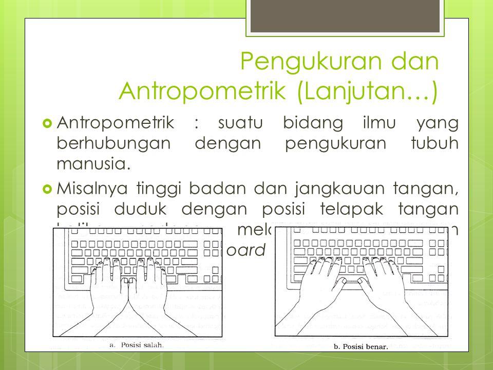 Pengukuran dan Antropometrik (Lanjutan…)  Antropometrik : suatu bidang ilmu yang berhubungan dengan pengukuran tubuh manusia.  Misalnya tinggi badan