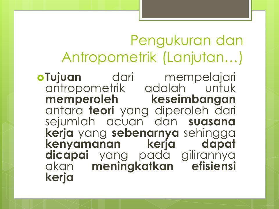 Pengukuran dan Antropometrik (Lanjutan…)  Tujuan dari mempelajari antropometrik adalah untuk memperoleh keseimbangan antara teori yang diperoleh dari