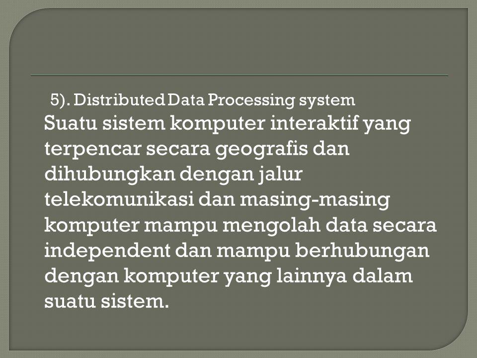 5). Distributed Data Processing system Suatu sistem komputer interaktif yang terpencar secara geografis dan dihubungkan dengan jalur telekomunikasi da