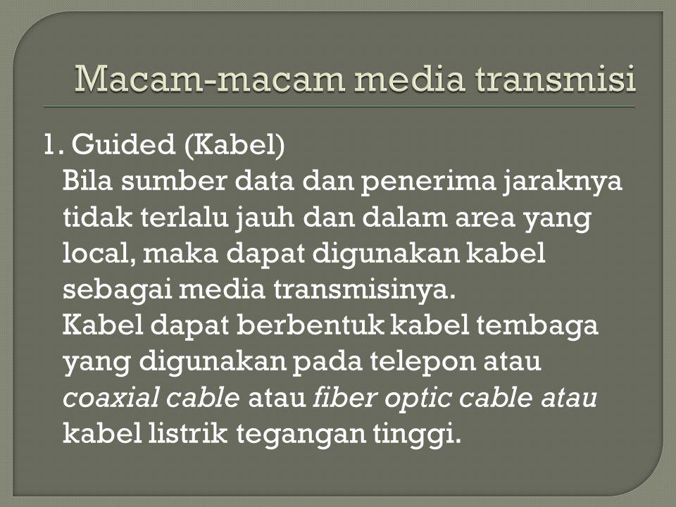 1. Guided (Kabel) Bila sumber data dan penerima jaraknya tidak terlalu jauh dan dalam area yang local, maka dapat digunakan kabel sebagai media transm
