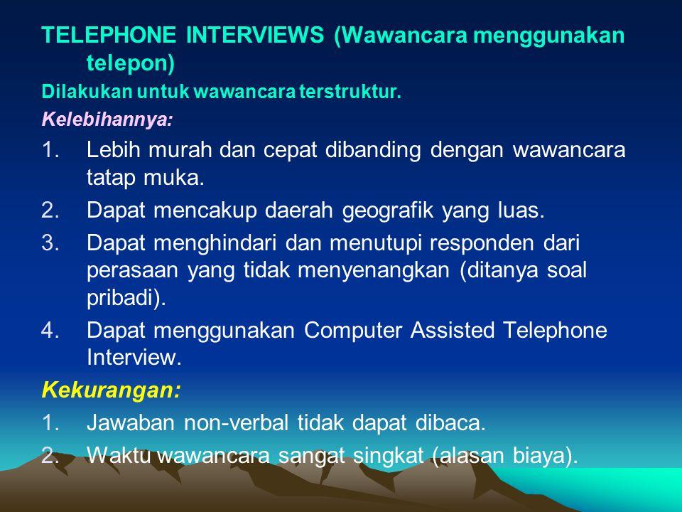 TELEPHONE INTERVIEWS (Wawancara menggunakan telepon) Dilakukan untuk wawancara terstruktur. Kelebihannya: 1.Lebih murah dan cepat dibanding dengan waw