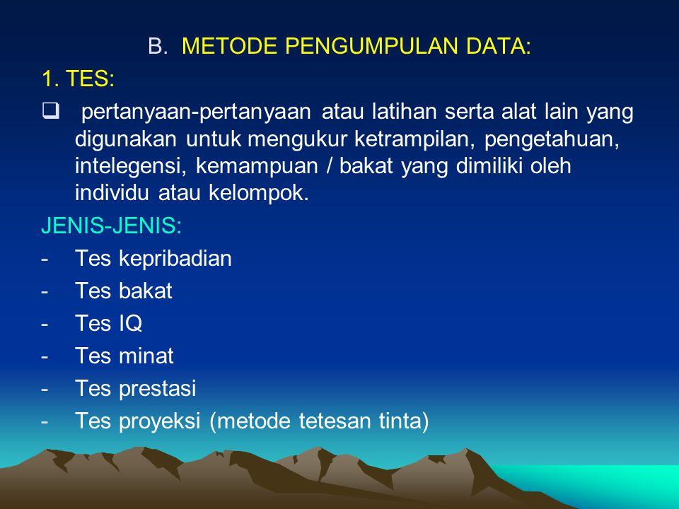 B.METODE PENGUMPULAN DATA: 1. TES:  pertanyaan-pertanyaan atau latihan serta alat lain yang digunakan untuk mengukur ketrampilan, pengetahuan, intele