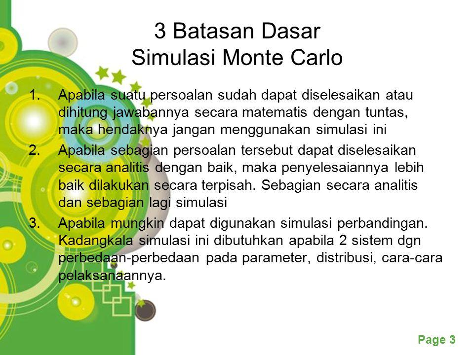 Powerpoint Templates Page 3 3 Batasan Dasar Simulasi Monte Carlo 1.Apabila suatu persoalan sudah dapat diselesaikan atau dihitung jawabannya secara matematis dengan tuntas, maka hendaknya jangan menggunakan simulasi ini 2.Apabila sebagian persoalan tersebut dapat diselesaikan secara analitis dengan baik, maka penyelesaiannya lebih baik dilakukan secara terpisah.