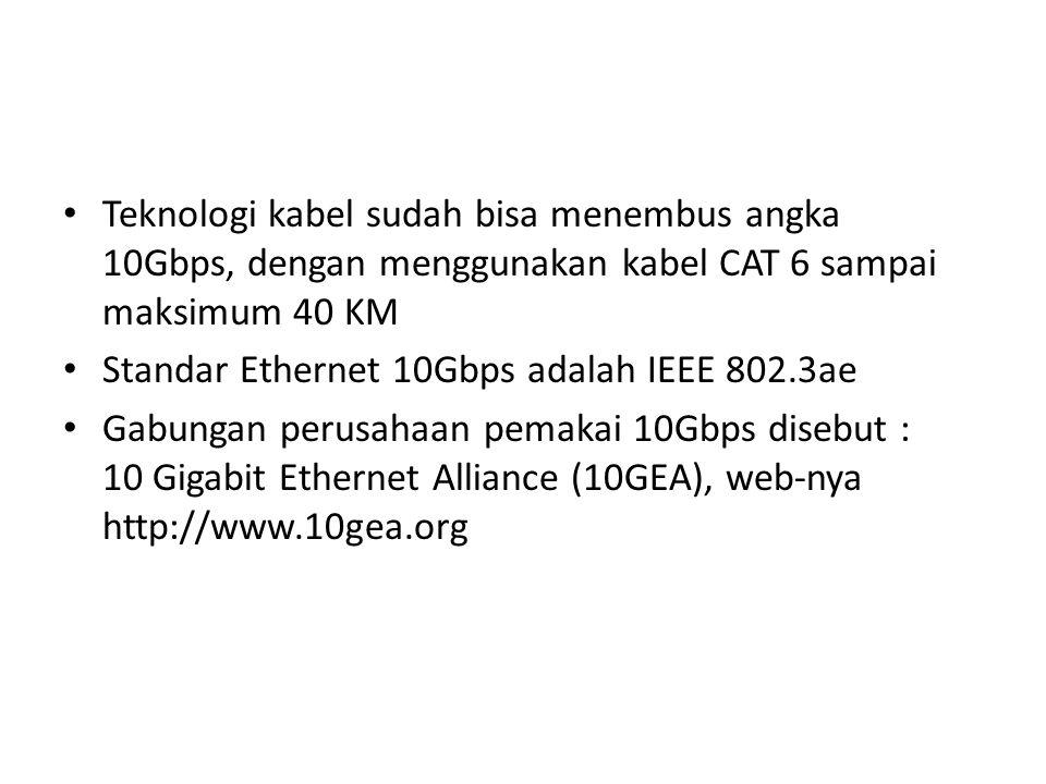 Teknologi kabel sudah bisa menembus angka 10Gbps, dengan menggunakan kabel CAT 6 sampai maksimum 40 KM Standar Ethernet 10Gbps adalah IEEE 802.3ae Gabungan perusahaan pemakai 10Gbps disebut : 10 Gigabit Ethernet Alliance (10GEA), web-nya http://www.10gea.org