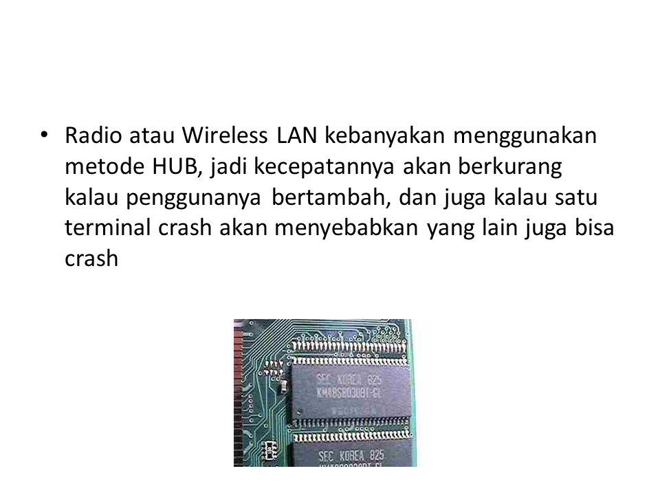 Radio atau Wireless LAN kebanyakan menggunakan metode HUB, jadi kecepatannya akan berkurang kalau penggunanya bertambah, dan juga kalau satu terminal crash akan menyebabkan yang lain juga bisa crash