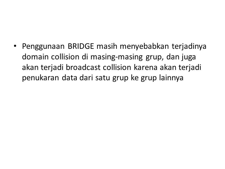 Penggunaan BRIDGE masih menyebabkan terjadinya domain collision di masing-masing grup, dan juga akan terjadi broadcast collision karena akan terjadi penukaran data dari satu grup ke grup lainnya