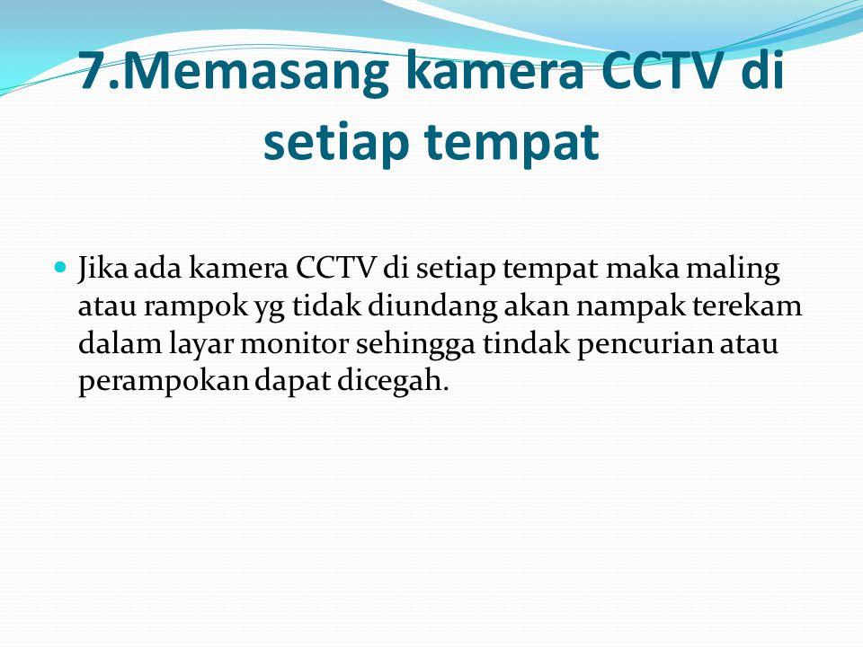 7.Memasang kamera CCTV di setiap tempat Jika ada kamera CCTV di setiap tempat maka maling atau rampok yg tidak diundang akan nampak terekam dalam layar monitor sehingga tindak pencurian atau perampokan dapat dicegah.