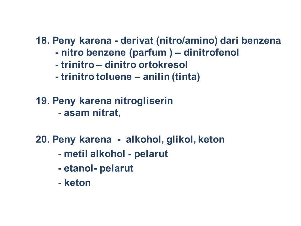 18. Peny karena - derivat (nitro/amino) dari benzena - nitro benzene (parfum ) – dinitrofenol - trinitro – dinitro ortokresol - trinitro toluene – ani