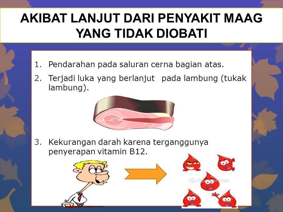 AKIBAT LANJUT DARI PENYAKIT MAAG YANG TIDAK DIOBATI 1.Pendarahan pada saluran cerna bagian atas. 2.Terjadi luka yang berlanjutpada lambung (tukak lamb