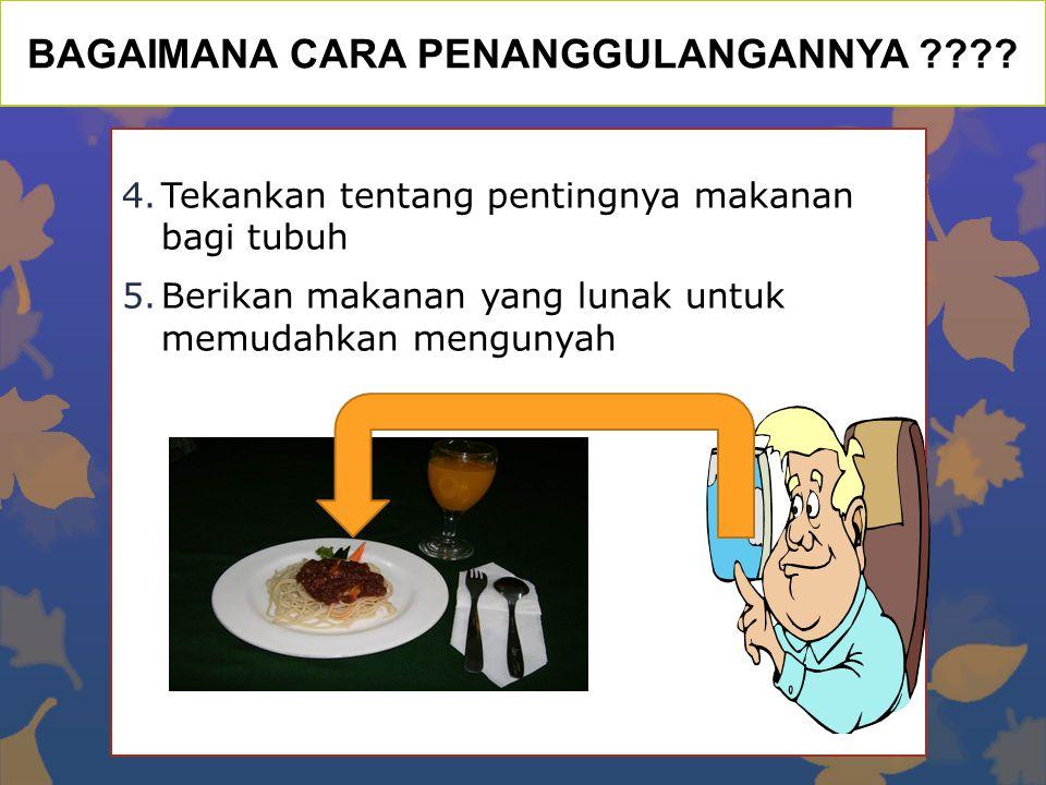 BAGAIMANA CARA PENANGGULANGANNYA ???? 4.Tekankan tentang pentingnya makanan bagi tubuh 5.Berikan makanan yang lunak untuk memudahkan mengunyah