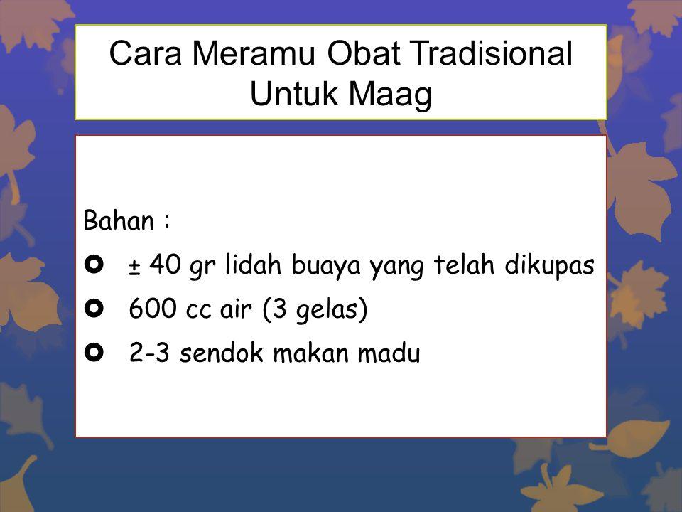 Cara Meramu Obat Tradisional Untuk Maag Bahan :  ± 40 gr lidah buaya yang telah dikupas  600 cc air (3 gelas)  2-3 sendok makan madu