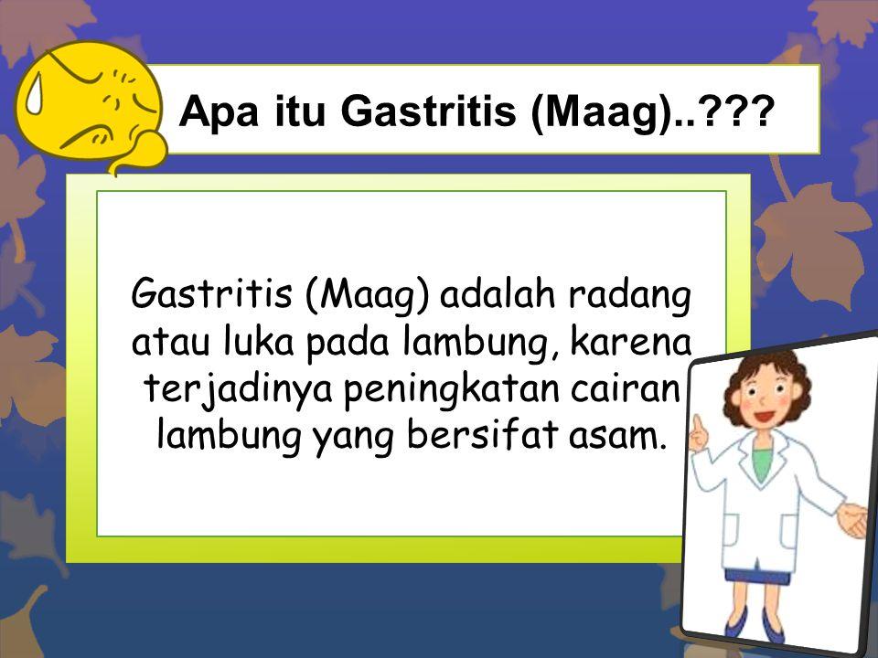 Apa itu Gastritis (Maag)..??? Gastritis (Maag) adalah radang atau luka pada lambung, karena terjadinya peningkatan cairan lambung yang bersifat asam.