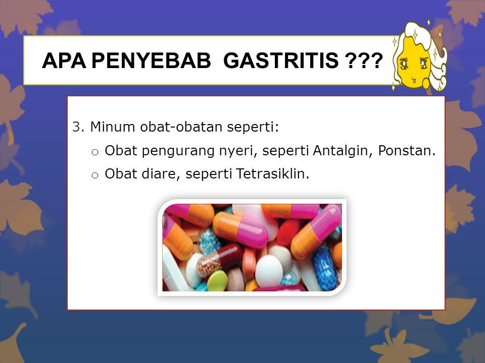 APA PENYEBAB GASTRITIS ??? 3.Minum obat-obatan seperti: o Obat pengurang nyeri, seperti Antalgin, Ponstan. o Obat diare, seperti Tetrasiklin.