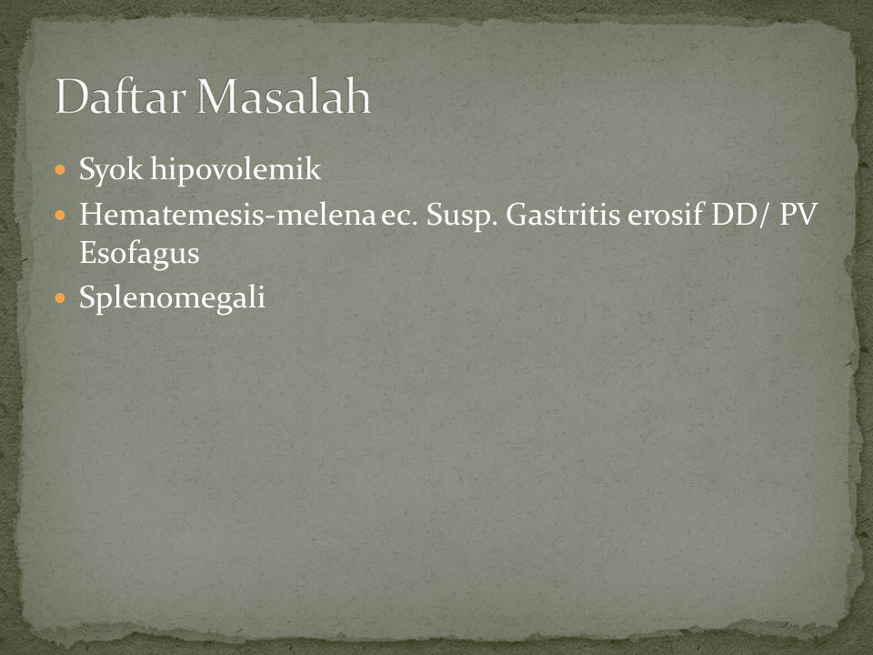 Syok hipovolemik Hematemesis-melena ec. Susp. Gastritis erosif DD/ PV Esofagus Splenomegali