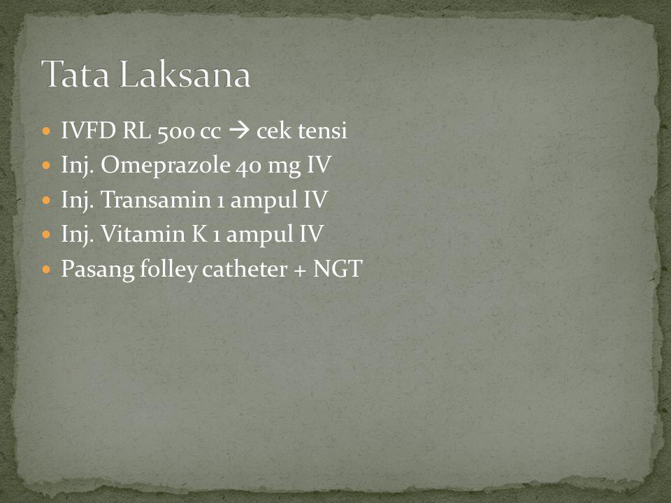IVFD RL 500 cc  cek tensi Inj. Omeprazole 40 mg IV Inj. Transamin 1 ampul IV Inj. Vitamin K 1 ampul IV Pasang folley catheter + NGT