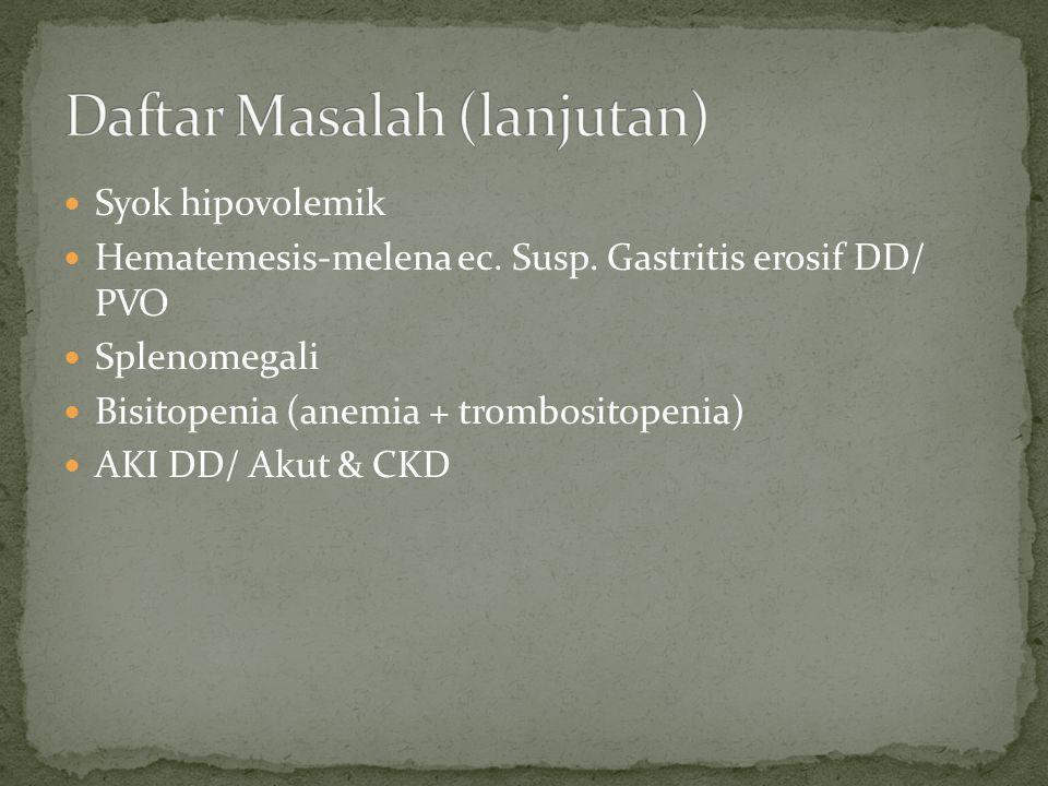 Syok hipovolemik Hematemesis-melena ec. Susp. Gastritis erosif DD/ PVO Splenomegali Bisitopenia (anemia + trombositopenia) AKI DD/ Akut & CKD