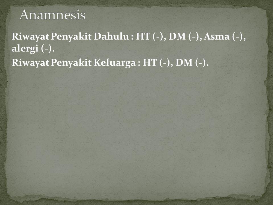 Riwayat Penyakit Dahulu : HT (-), DM (-), Asma (-), alergi (-). Riwayat Penyakit Keluarga : HT (-), DM (-).
