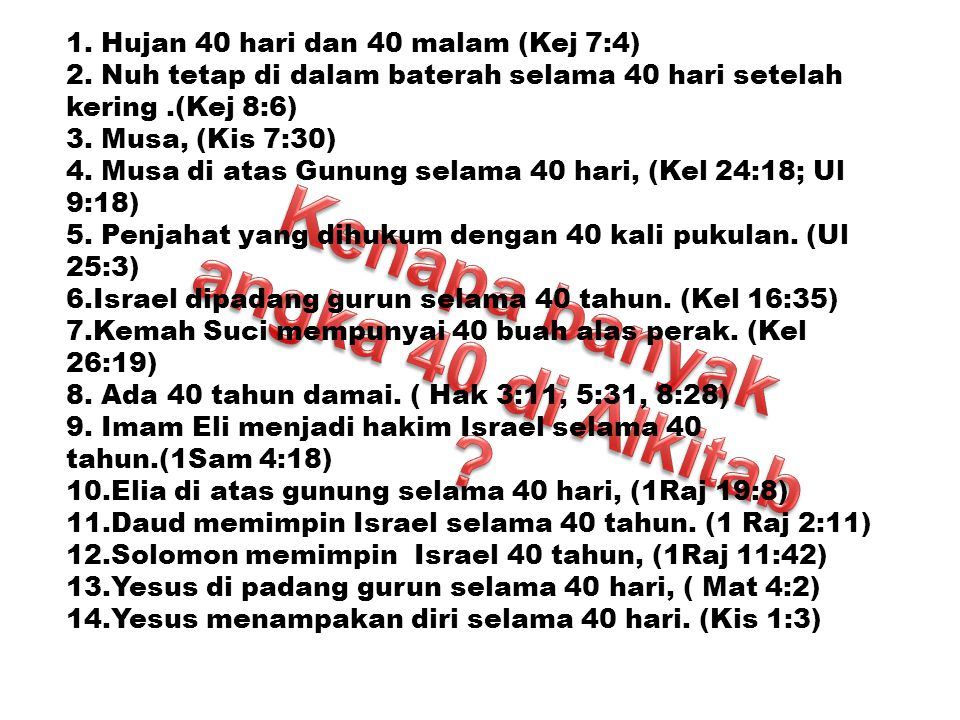 1. Hujan 40 hari dan 40 malam (Kej 7:4) 2. Nuh tetap di dalam baterah selama 40 hari setelah kering.(Kej 8:6) 3. Musa, (Kis 7:30) 4. Musa di atas Gunu