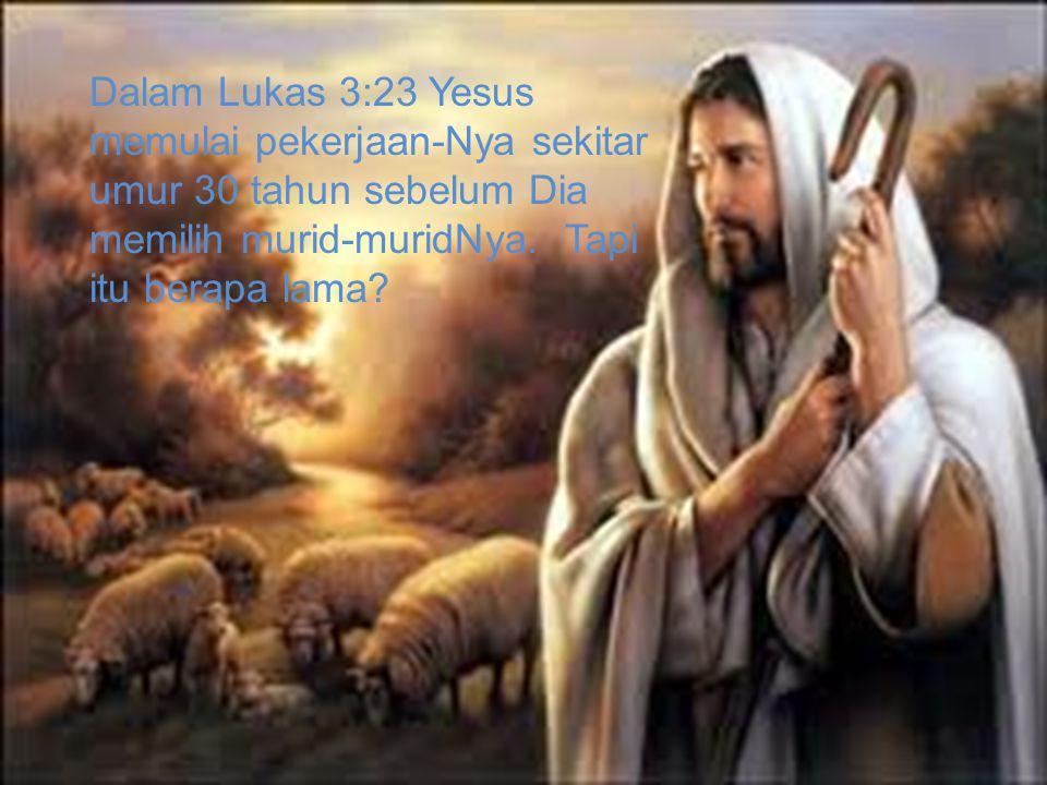 Dalam Lukas 3:23 Yesus memulai pekerjaan-Nya sekitar umur 30 tahun sebelum Dia memilih murid-muridNya. Tapi itu berapa lama?