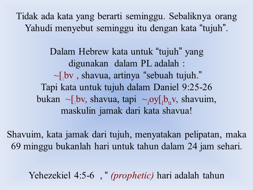"Yehezekiel 4:5-6, "" (prophetic) hari adalah tahun Tidak ada kata yang berarti seminggu. Sebaliknya orang Yahudi menyebut seminggu itu dengan kata "" tu"