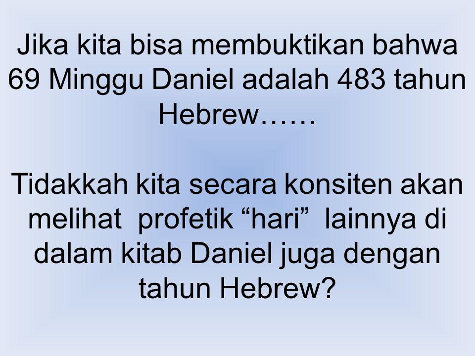 """Jika kita bisa membuktikan bahwa 69 Minggu Daniel adalah 483 tahun Hebrew…… Tidakkah kita secara konsiten akan melihat profetik """"hari"""" lainnya di dala"""
