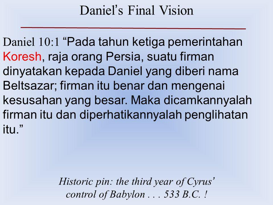 "Daniel ' s Final Vision Daniel 10:1 ""Pada tahun ketiga pemerintahan Koresh, raja orang Persia, suatu firman dinyatakan kepada Daniel yang diberi nama"