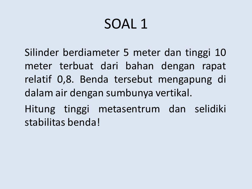 SOAL 1 Silinder berdiameter 5 meter dan tinggi 10 meter terbuat dari bahan dengan rapat relatif 0,8. Benda tersebut mengapung di dalam air dengan sumb