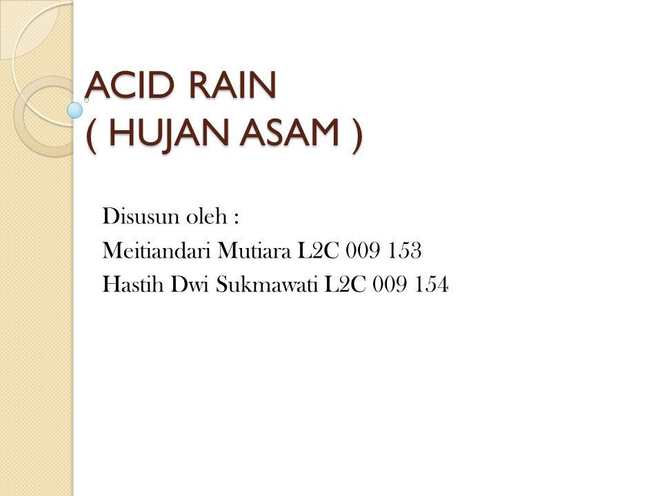 ACID RAIN ( HUJAN ASAM ) Disusun oleh : Meitiandari Mutiara L2C 009 153 Hastih Dwi Sukmawati L2C 009 154