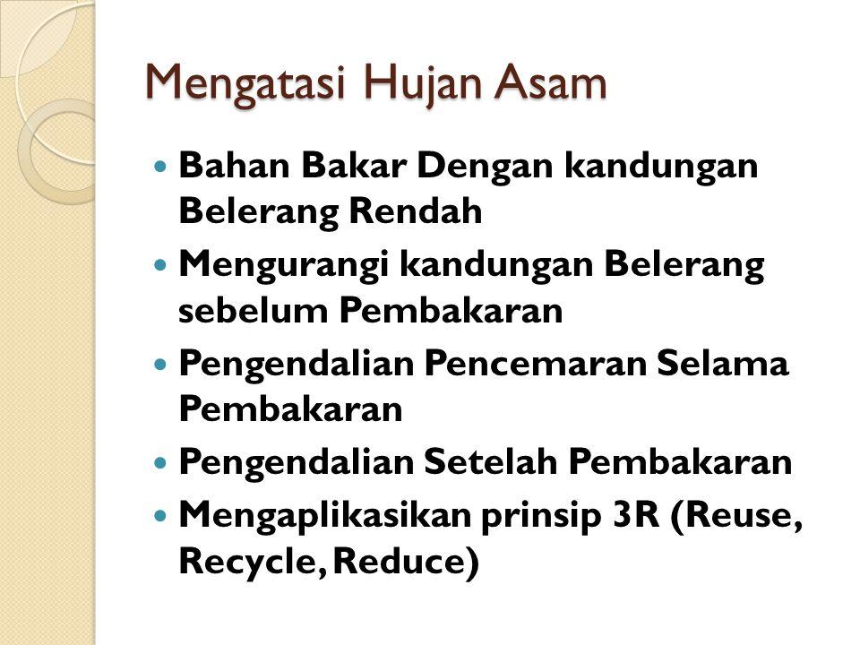 Mengatasi Hujan Asam Bahan Bakar Dengan kandungan Belerang Rendah Mengurangi kandungan Belerang sebelum Pembakaran Pengendalian Pencemaran Selama Pembakaran Pengendalian Setelah Pembakaran Mengaplikasikan prinsip 3R (Reuse, Recycle, Reduce)
