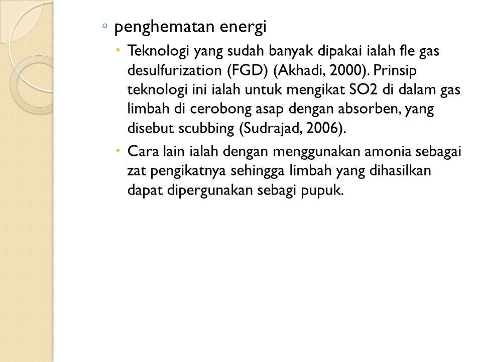 ◦ penghematan energi  Teknologi yang sudah banyak dipakai ialah fle gas desulfurization (FGD) (Akhadi, 2000).