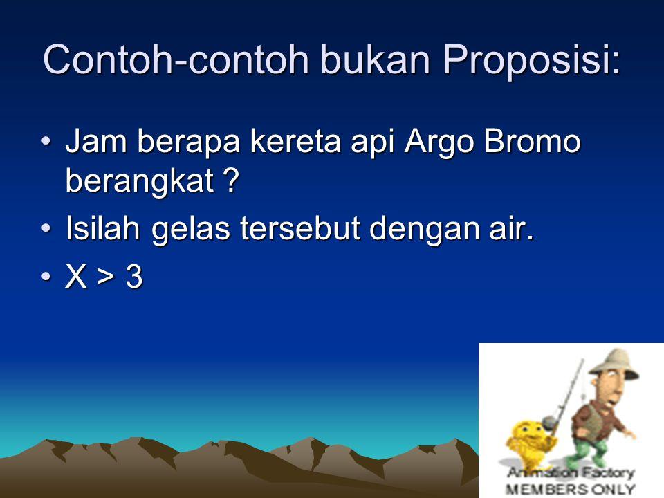 5 Contoh-contoh bukan Proposisi: Jam berapa kereta api Argo Bromo berangkat ?Jam berapa kereta api Argo Bromo berangkat ? Isilah gelas tersebut dengan