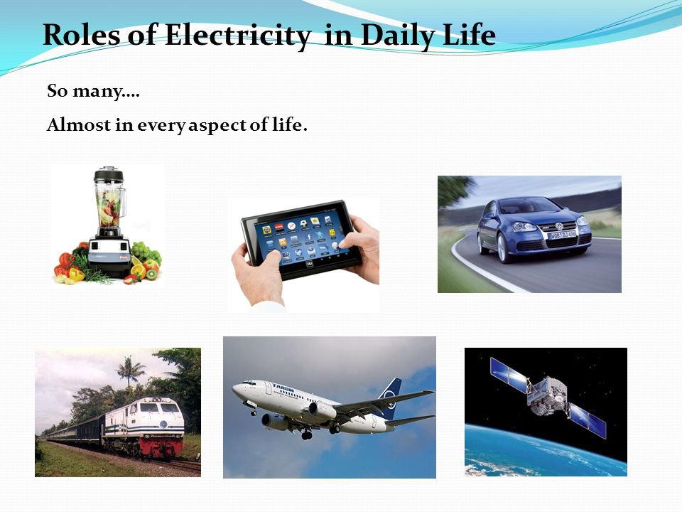 So many…. Almost in every aspect of life. Roles of Electricity in Daily Life
