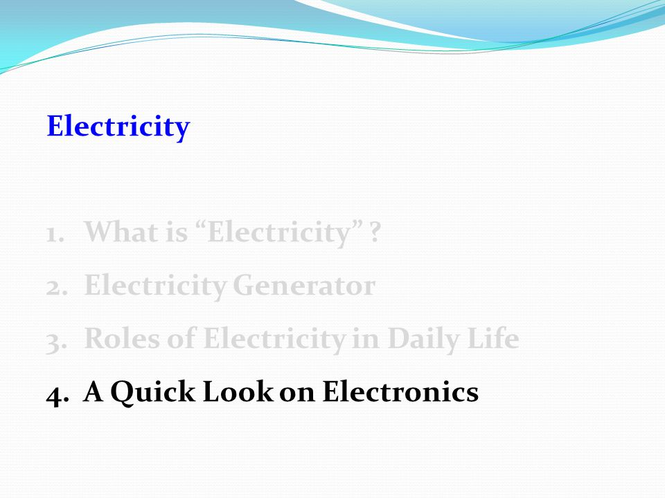 "Electricity 1.What is ""Electricity"" ? 2.Electricity Generator 3.Roles of Electricity in Daily Life 4.A Quick Look on Electronics"