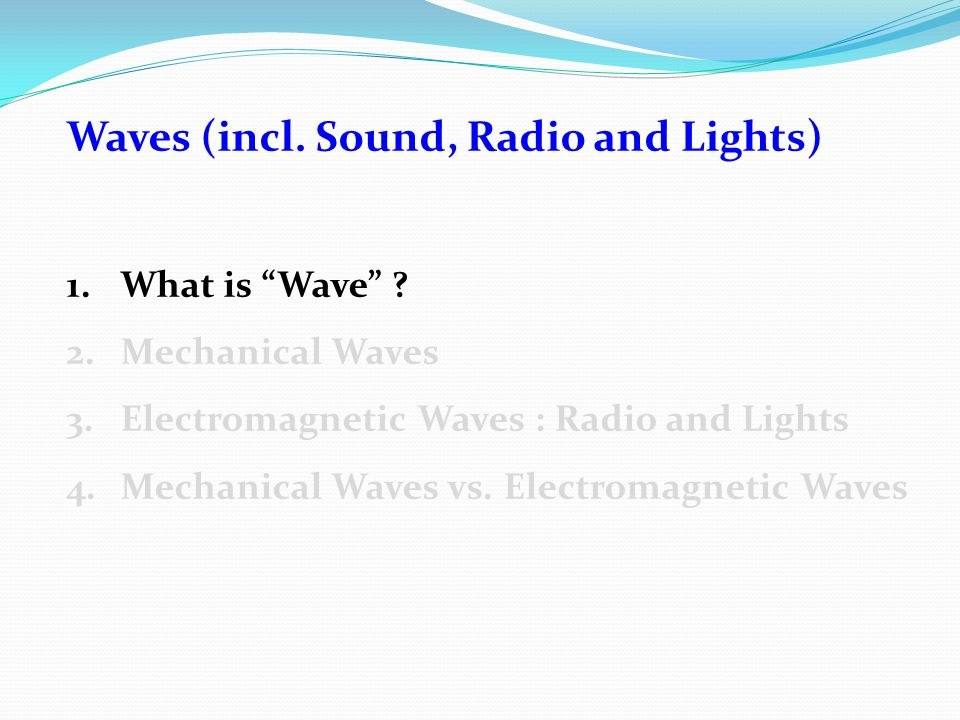 "Waves (incl. Sound, Radio and Lights) 1.What is ""Wave"" ? 2.Mechanical Waves 3.Electromagnetic Waves : Radio and Lights 4.Mechanical Waves vs. Electrom"