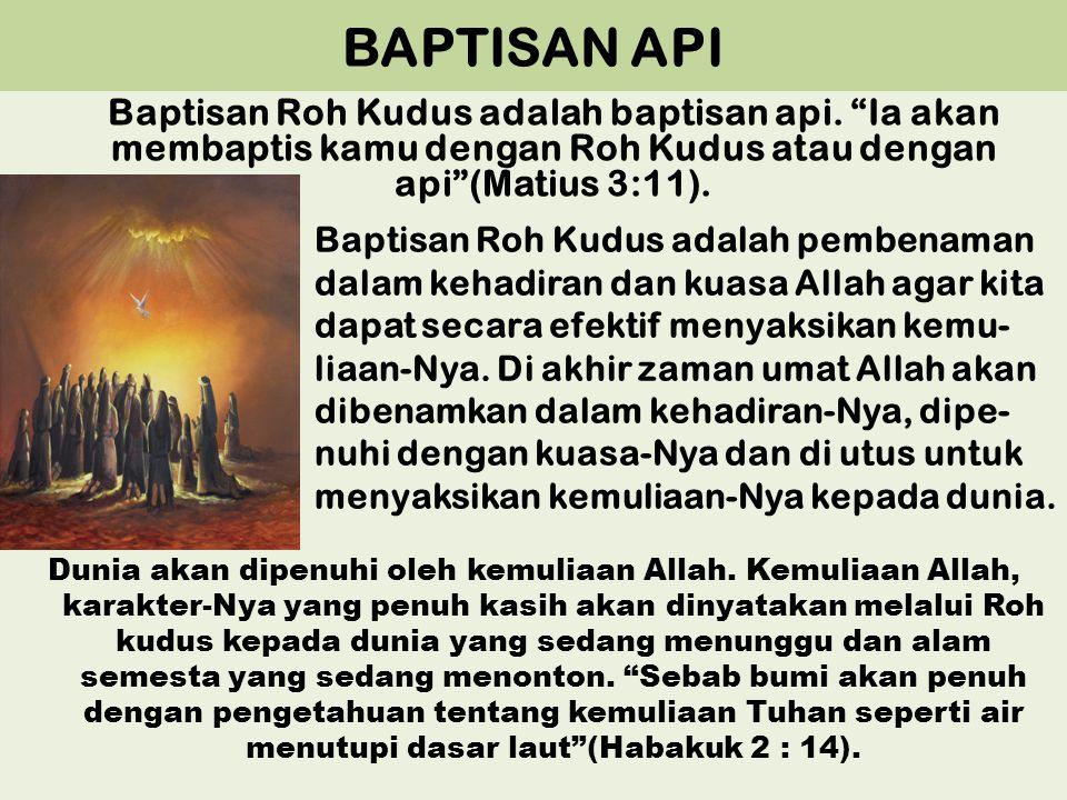 "BAPTISAN API Baptisan Roh Kudus adalah baptisan api. ""Ia akan membaptis kamu dengan Roh Kudus atau dengan api""(Matius 3:11). Baptisan Roh Kudus adalah"