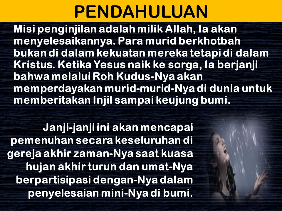 PENDAHULUAN Allah menggunakan simbol hujan awal dan akhir dalam dua cara yaitu : Hujan awal dari Roh Kudus turun atas murid- murid pada hari Pentakosta untuk memulaikan misi Kekristenan.