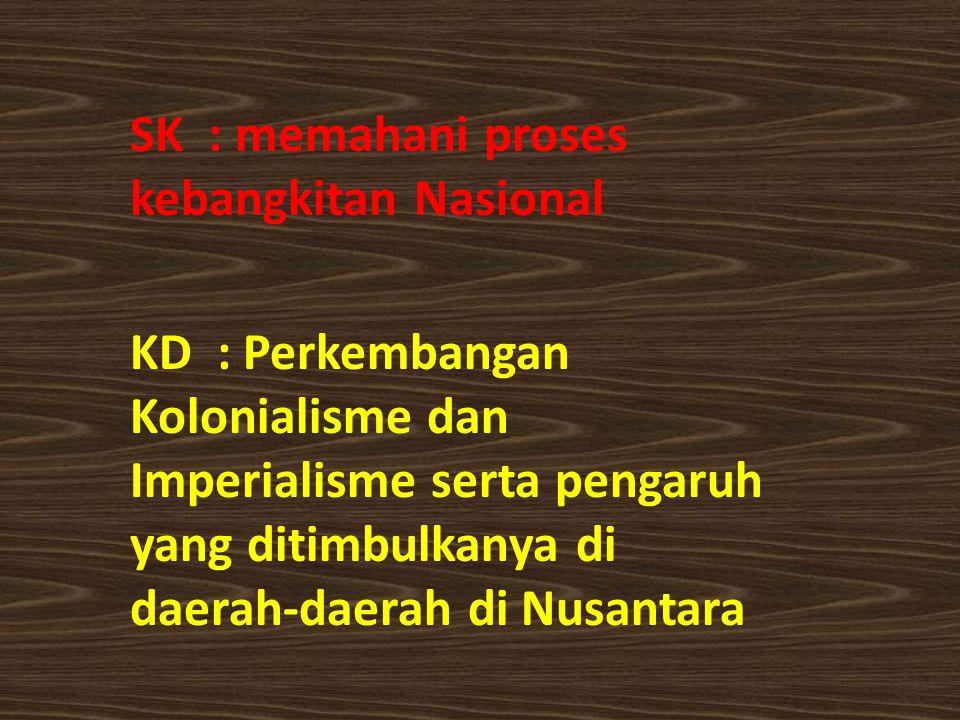 SK : memahani proses kebangkitan Nasional KD : Perkembangan Kolonialisme dan Imperialisme serta pengaruh yang ditimbulkanya di daerah-daerah di Nusantara