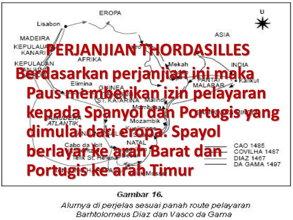 PERJANJIAN THORDASILLES Berdasarkan perjanjian ini maka Paus memberikan izin pelayaran kepada Spanyol dan Portugis yang dimulai dari eropa. Spayol ber