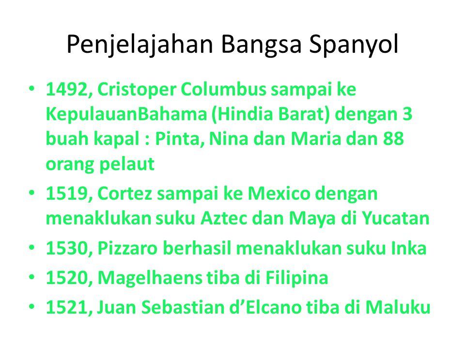 Penjelajahan Bangsa Spanyol 1492, Cristoper Columbus sampai ke KepulauanBahama (Hindia Barat) dengan 3 buah kapal : Pinta, Nina dan Maria dan 88 orang pelaut 1519, Cortez sampai ke Mexico dengan menaklukan suku Aztec dan Maya di Yucatan 1530, Pizzaro berhasil menaklukan suku Inka 1520, Magelhaens tiba di Filipina 1521, Juan Sebastian d'Elcano tiba di Maluku