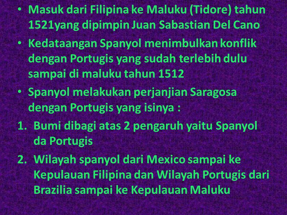 Masuk dari Filipina ke Maluku (Tidore) tahun 1521yang dipimpin Juan Sabastian Del Cano Kedataangan Spanyol menimbulkan konflik dengan Portugis yang sudah terlebih dulu sampai di maluku tahun 1512 Spanyol melakukan perjanjian Saragosa dengan Portugis yang isinya : 1.Bumi dibagi atas 2 pengaruh yaitu Spanyol da Portugis 2.Wilayah spanyol dari Mexico sampai ke Kepulauan Filipina dan Wilayah Portugis dari Brazilia sampai ke Kepulauan Maluku