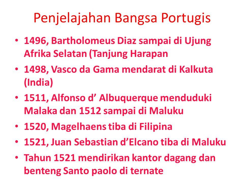 Penjelajahan Bangsa Portugis 1496, Bartholomeus Diaz sampai di Ujung Afrika Selatan (Tanjung Harapan 1498, Vasco da Gama mendarat di Kalkuta (India) 1511, Alfonso d' Albuquerque menduduki Malaka dan 1512 sampai di Maluku 1520, Magelhaens tiba di Filipina 1521, Juan Sebastian d'Elcano tiba di Maluku Tahun 1521 mendirikan kantor dagang dan benteng Santo paolo di ternate