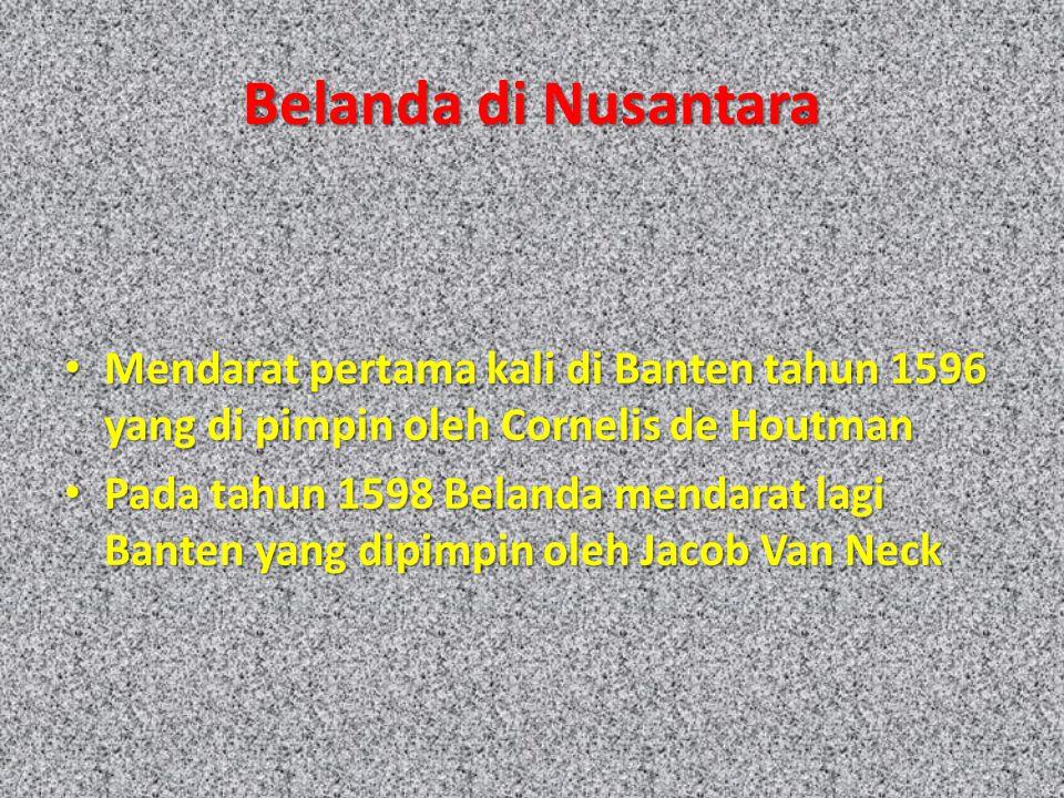 Belanda di Nusantara Mendarat pertama kali di Banten tahun 1596 yang di pimpin oleh Cornelis de Houtman Mendarat pertama kali di Banten tahun 1596 yang di pimpin oleh Cornelis de Houtman Pada tahun 1598 Belanda mendarat lagi Banten yang dipimpin oleh Jacob Van Neck Pada tahun 1598 Belanda mendarat lagi Banten yang dipimpin oleh Jacob Van Neck