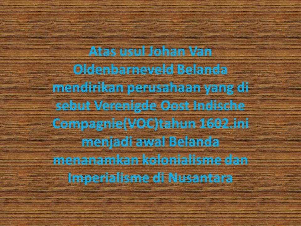 Atas usul Johan Van Oldenbarneveld Belanda mendirikan perusahaan yang di sebut Verenigde Oost Indische Compagnie(VOC)tahun 1602.ini menjadi awal Belan