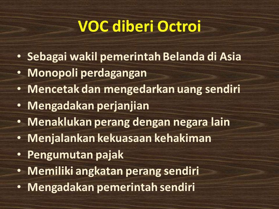 VOC diberi Octroi Sebagai wakil pemerintah Belanda di Asia Monopoli perdagangan Mencetak dan mengedarkan uang sendiri Mengadakan perjanjian Menaklukan perang dengan negara lain Menjalankan kekuasaan kehakiman Pengumutan pajak Memiliki angkatan perang sendiri Mengadakan pemerintah sendiri