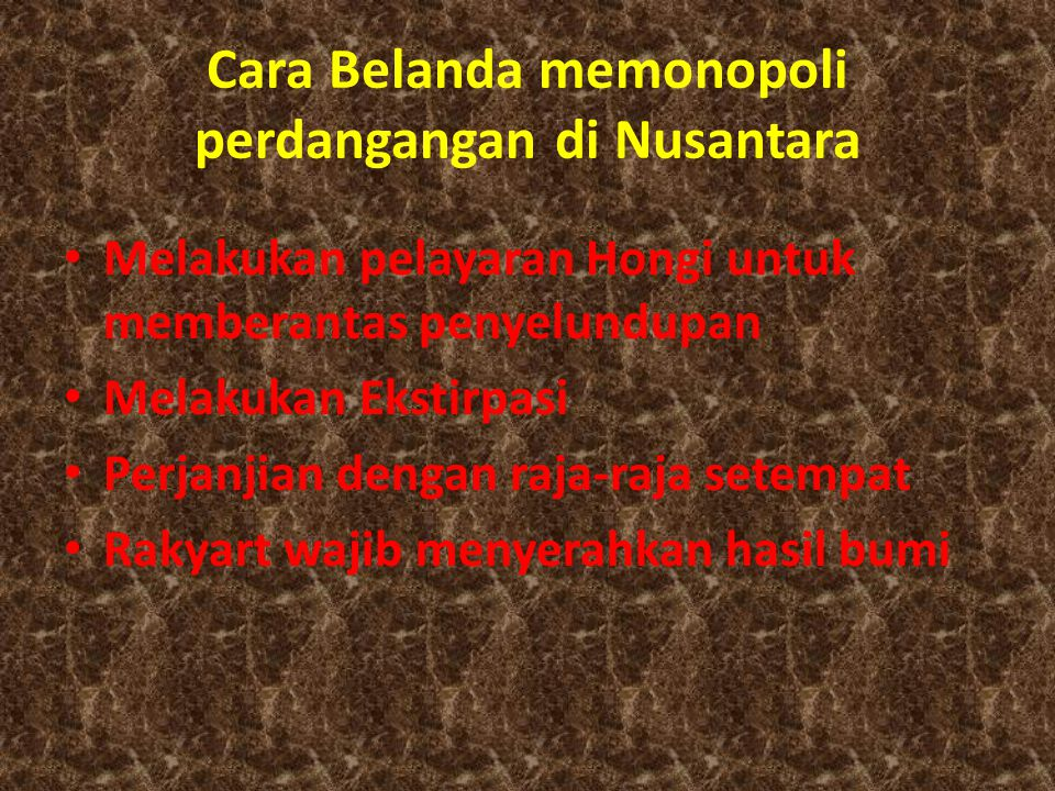 Cara Belanda memonopoli perdangangan di Nusantara Melakukan pelayaran Hongi untuk memberantas penyelundupan Melakukan Ekstirpasi Perjanjian dengan raj